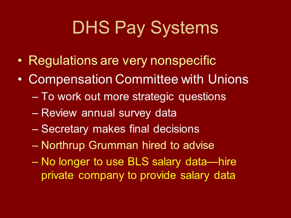 DHS Pay Systems Regulations are very nonspecific Compensation Committee with Unions –To work out more strategic questions –Review annual survey data –Secretary makes final decisions –Northrup Grumman hired to advise –No longer to use BLS salary data—hire private company to provide salary data