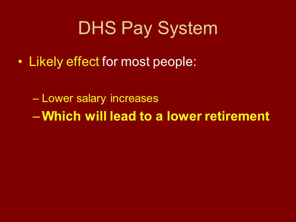 DHS Pay System Likely effect for most people: –Lower salary increases –Which will lead to a lower retirement