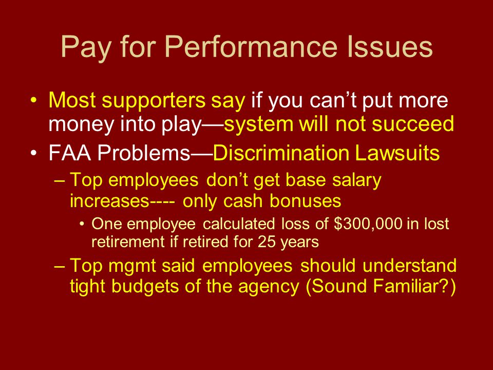 Pay for Performance Issues Most supporters say if you can't put more money into play—system will not succeed FAA Problems—Discrimination Lawsuits –Top employees don't get base salary increases---- only cash bonuses One employee calculated loss of $300,000 in lost retirement if retired for 25 years –Top mgmt said employees should understand tight budgets of the agency (Sound Familiar )