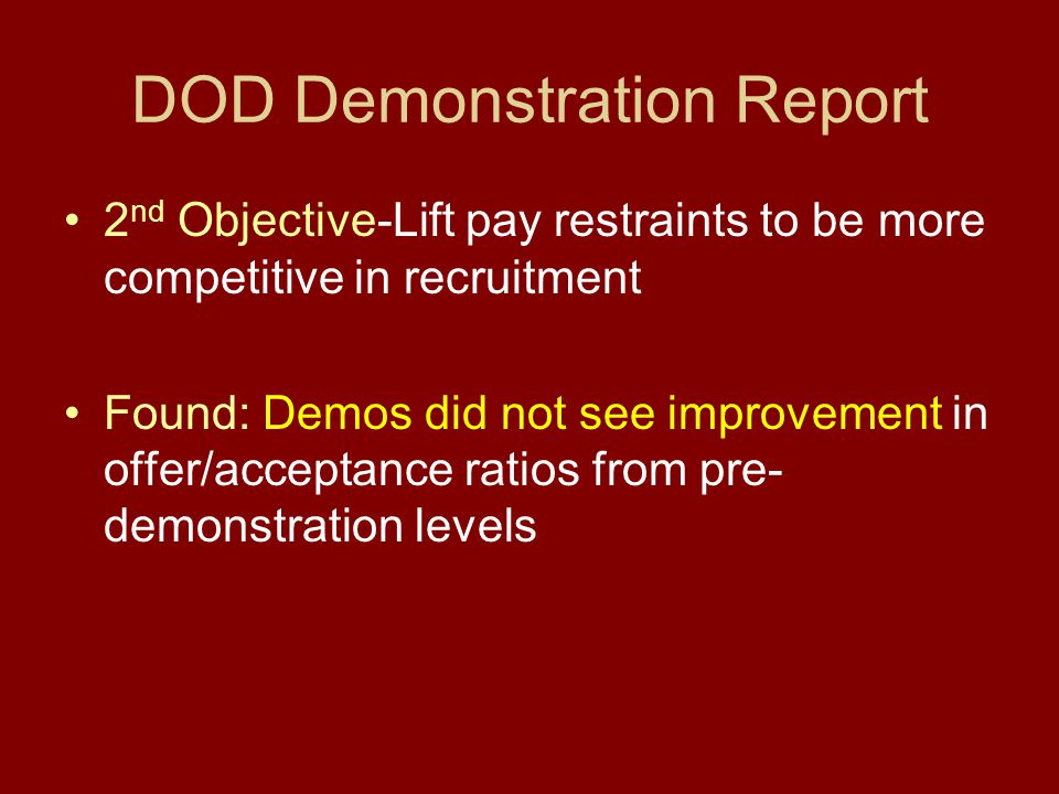 DOD Demonstration Report 2 nd Objective-Lift pay restraints to be more competitive in recruitment Found: Demos did not see improvement in offer/acceptance ratios from pre- demonstration levels