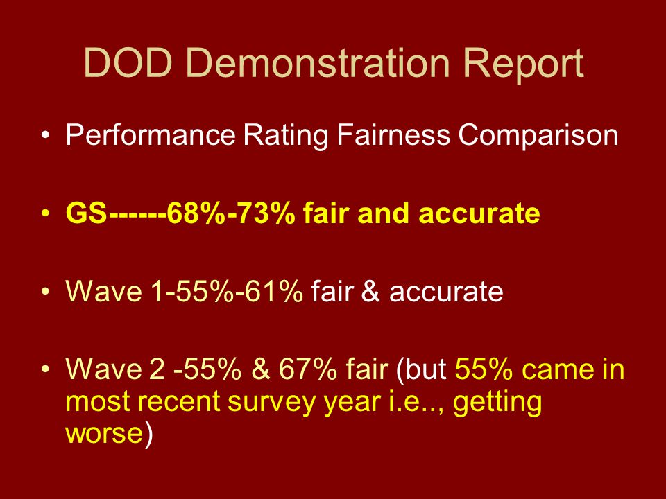 DOD Demonstration Report Performance Rating Fairness Comparison GS------68%-73% fair and accurate Wave 1-55%-61% fair & accurate Wave 2 -55% & 67% fair (but 55% came in most recent survey year i.e.., getting worse)