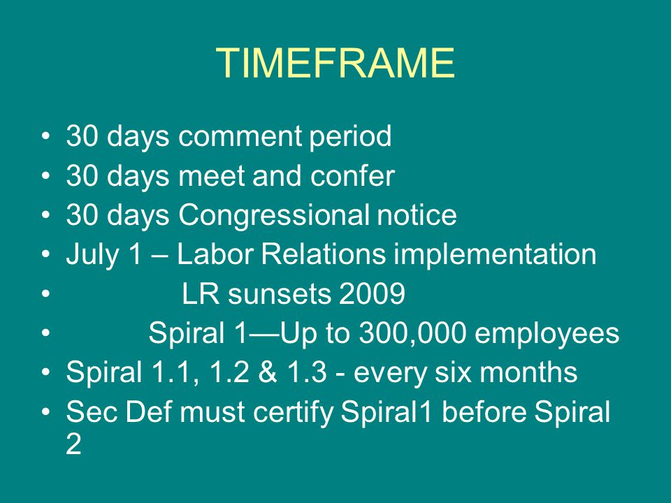 TIMEFRAME 30 days comment period 30 days meet and confer 30 days Congressional notice July 1 – Labor Relations implementation LR sunsets 2009 Spiral 1—Up to 300,000 employees Spiral 1.1, 1.2 & 1.3 - every six months Sec Def must certify Spiral1 before Spiral 2
