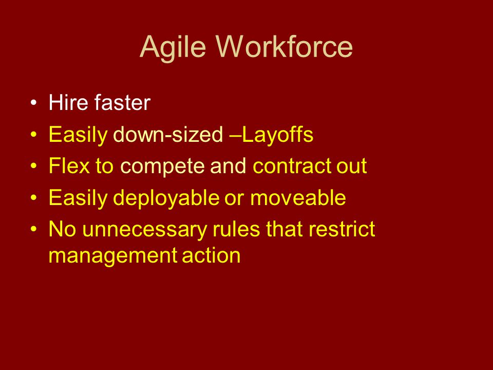 Agile Workforce Hire faster Easily down-sized –Layoffs Flex to compete and contract out Easily deployable or moveable No unnecessary rules that restrict management action