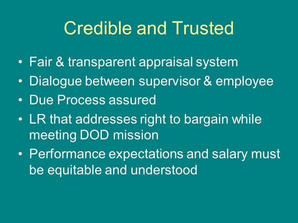 Credible and Trusted Fair & transparent appraisal system Dialogue between supervisor & employee Due Process assured LR that addresses right to bargain while meeting DOD mission Performance expectations and salary must be equitable and understood