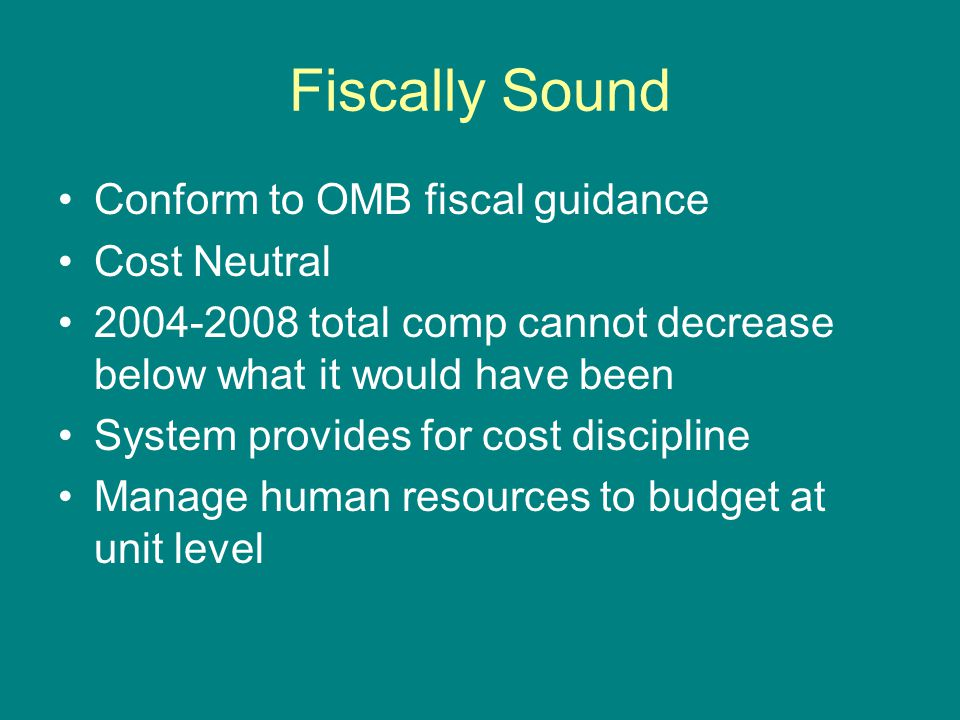 Fiscally Sound Conform to OMB fiscal guidance Cost Neutral 2004-2008 total comp cannot decrease below what it would have been System provides for cost discipline Manage human resources to budget at unit level