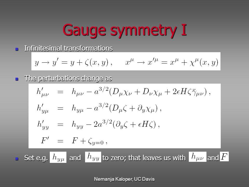 Nemanja Kaloper, UC Davis Gauge symmetry I Infinitesimal transformations Infinitesimal transformations The perturbations change as The perturbations change as Set e.g.