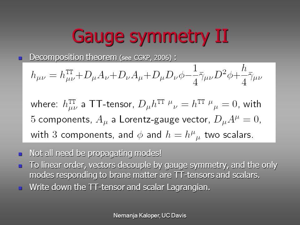 Nemanja Kaloper, UC Davis Gauge symmetry II Decomposition theorem (see CGKP, 2006) : Decomposition theorem (see CGKP, 2006) : Not all need be propagating modes.