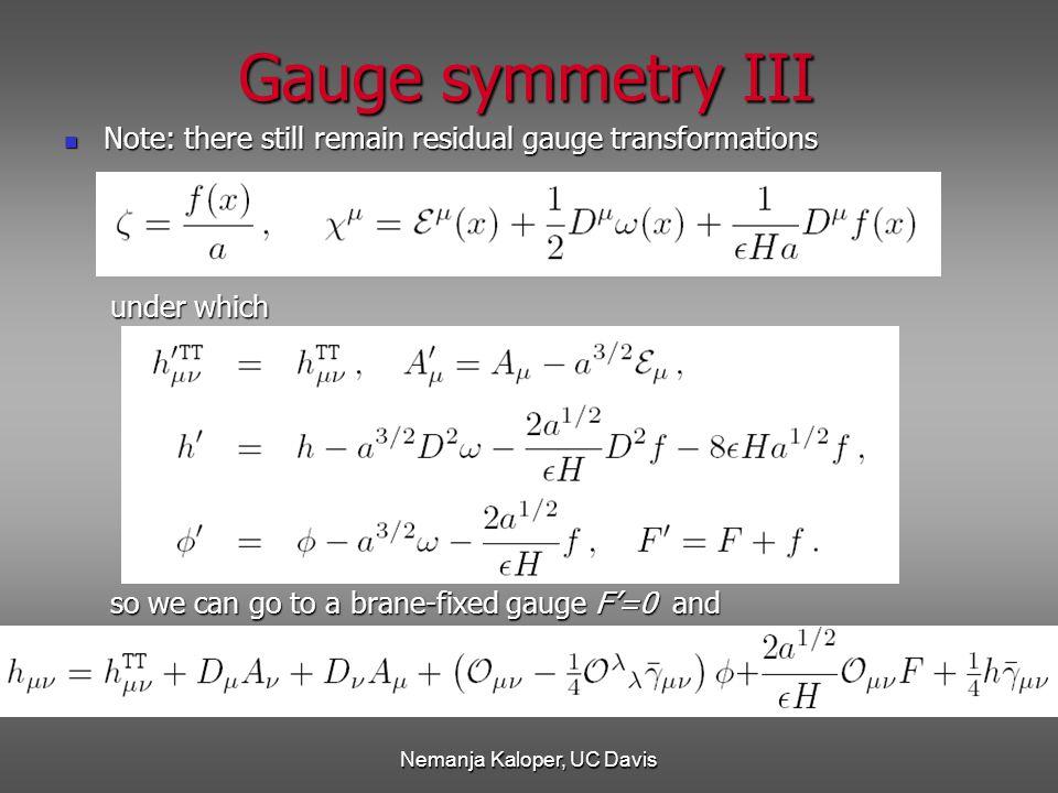 Nemanja Kaloper, UC Davis Gauge symmetry III Note: there still remain residual gauge transformations Note: there still remain residual gauge transformations under which under which so we can go to a brane-fixed gauge F'=0 and so we can go to a brane-fixed gauge F'=0 and