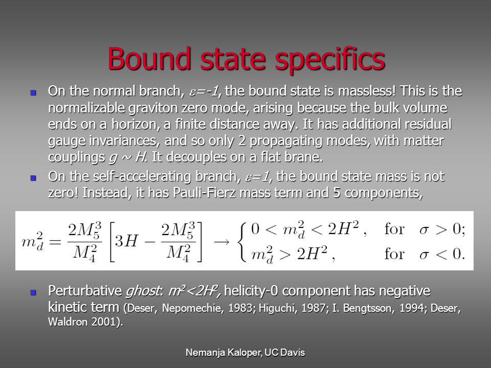 Nemanja Kaloper, UC Davis Bound state specifics On the normal branch,  =-1, the bound state is massless.