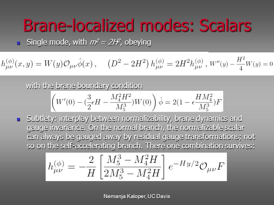 Nemanja Kaloper, UC Davis Brane-localized modes: Scalars Single mode, with m 2 = 2H 2, obeying Single mode, with m 2 = 2H 2, obeying with the brane boundary condition with the brane boundary condition Subtlety: interplay between normalizability, brane dynamics and gauge invariance.