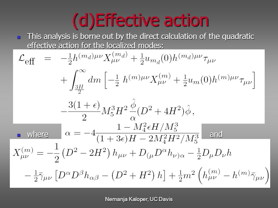 Nemanja Kaloper, UC Davis (d)Effective action This analysis is borne out by the direct calculation of the quadratic effective action for the localized modes: This analysis is borne out by the direct calculation of the quadratic effective action for the localized modes: where and where and