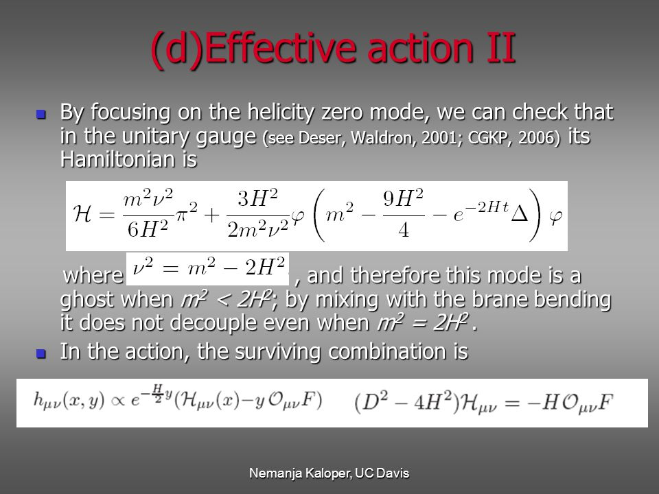Nemanja Kaloper, UC Davis (d)Effective action II By focusing on the helicity zero mode, we can check that in the unitary gauge (see Deser, Waldron, 2001; CGKP, 2006) its Hamiltonian is By focusing on the helicity zero mode, we can check that in the unitary gauge (see Deser, Waldron, 2001; CGKP, 2006) its Hamiltonian is where, and therefore this mode is a ghost when m 2 < 2H 2 ; by mixing with the brane bending it does not decouple even when m 2 = 2H 2.