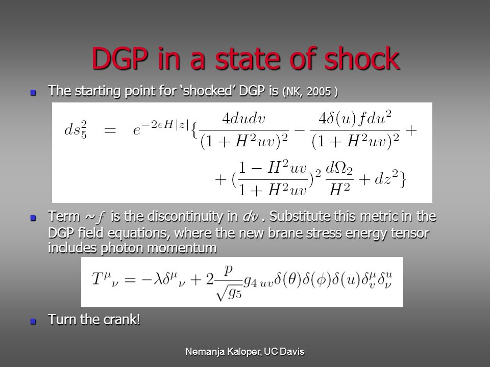 Nemanja Kaloper, UC Davis The starting point for 'shocked' DGP is (NK, 2005 ) The starting point for 'shocked' DGP is (NK, 2005 ) Term ~ f is the discontinuity in d v.