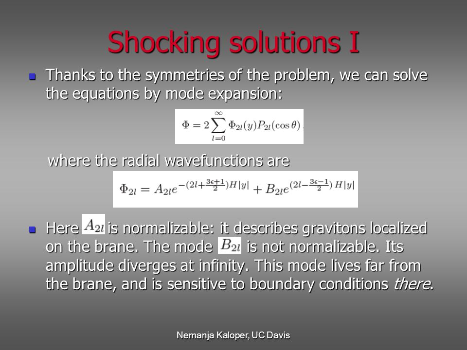 Nemanja Kaloper, UC Davis Thanks to the symmetries of the problem, we can solve the equations by mode expansion: Thanks to the symmetries of the problem, we can solve the equations by mode expansion: where the radial wavefunctions are where the radial wavefunctions are Here is normalizable: it describes gravitons localized on the brane.