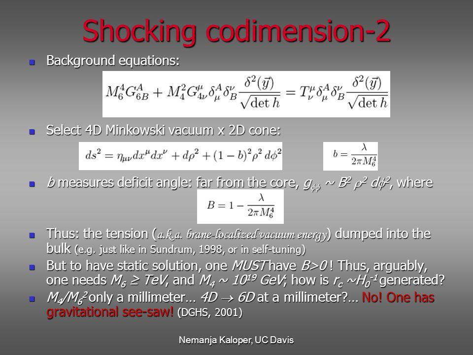 Nemanja Kaloper, UC Davis Shocking codimension-2 Background equations: Background equations: Select 4D Minkowski vacuum x 2D cone: Select 4D Minkowski vacuum x 2D cone: b measures deficit angle: far from the core, g  ~ B 2  2 d  2, where b measures deficit angle: far from the core, g  ~ B 2  2 d  2, where Thus: the tension ( a.k.a.