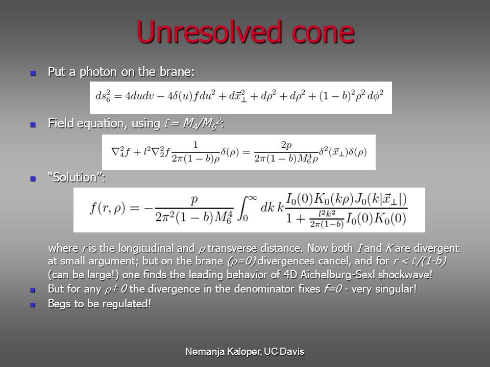 Nemanja Kaloper, UC Davis Unresolved cone Put a photon on the brane: Put a photon on the brane: Field equation, using l = M 4 /M 6 2 : Field equation, using l = M 4 /M 6 2 : Solution : Solution : where r is the longitudinal and  transverse distance.