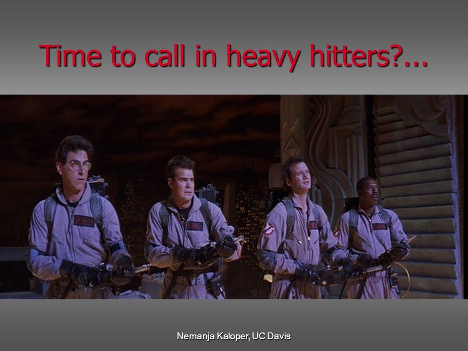 Nemanja Kaloper, UC Davis Time to call in heavy hitters?...