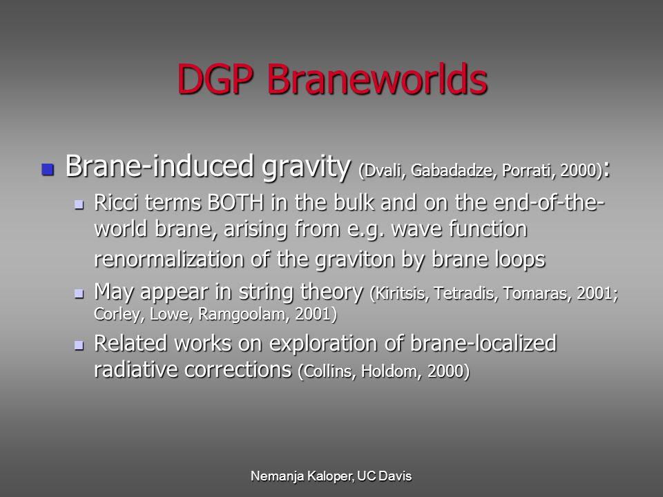 Nemanja Kaloper, UC Davis DGP Braneworlds Brane-induced gravity (Dvali, Gabadadze, Porrati, 2000) : Brane-induced gravity (Dvali, Gabadadze, Porrati, 2000) : Ricci terms BOTH in the bulk and on the end-of-the- world brane, arising from e.g.