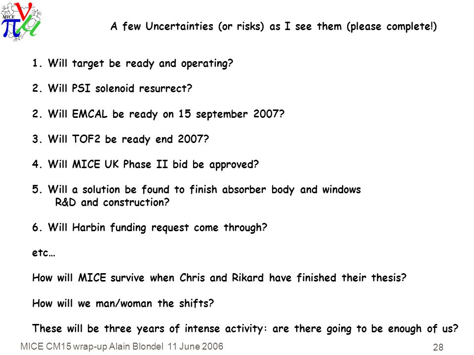 MICE CM15 wrap-up Alain Blondel 11 June 2006 28 A few Uncertainties (or risks) as I see them (please complete!) 1.