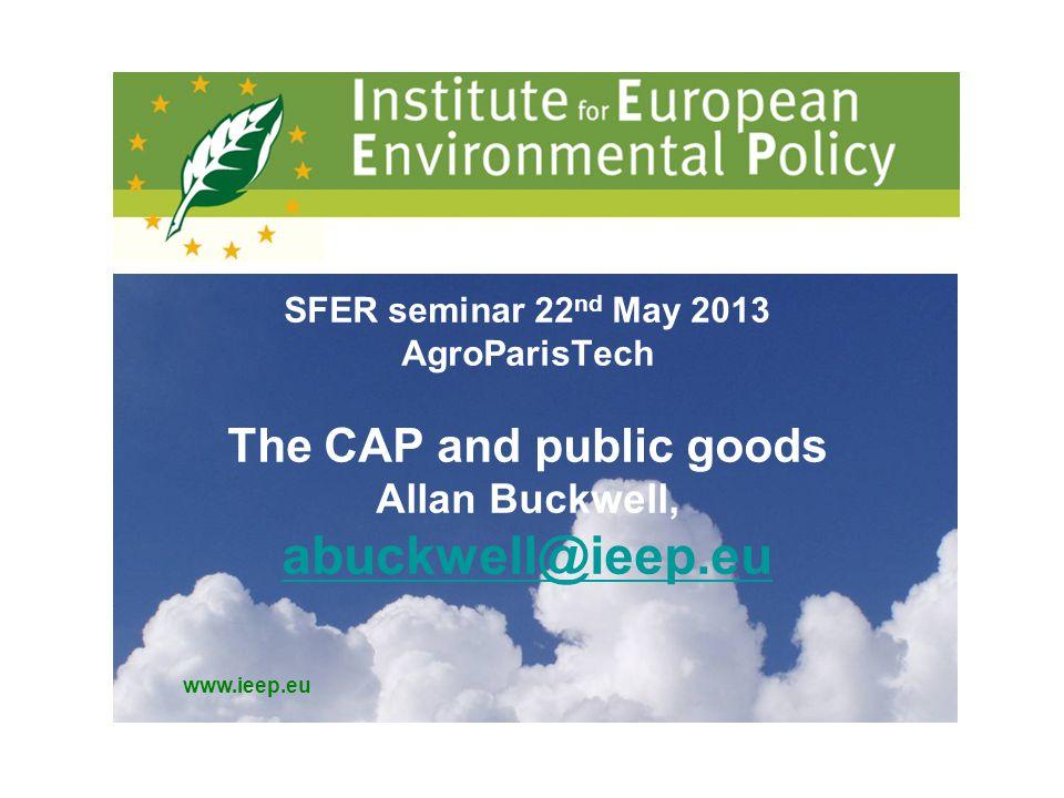 www.ieep.eu SFER seminar 22 nd May 2013 AgroParisTech The CAP and public goods Allan Buckwell, abuckwell@ieep.eu abuckwell@ieep.eu