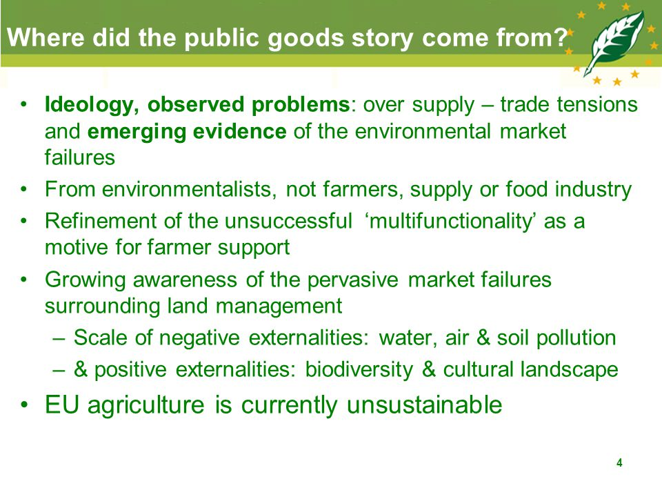 The usage of the concept Formal economic definition of public goods: non-excludability and non-rivalness in consumption These concepts are elastic, –degrees and costs of exclusion, –degrees of jointness between the public & private goods Groping for the right language: PGs, externalities, depletion of natural capital, non-provisioning ecosystem services Most examples are environmental.