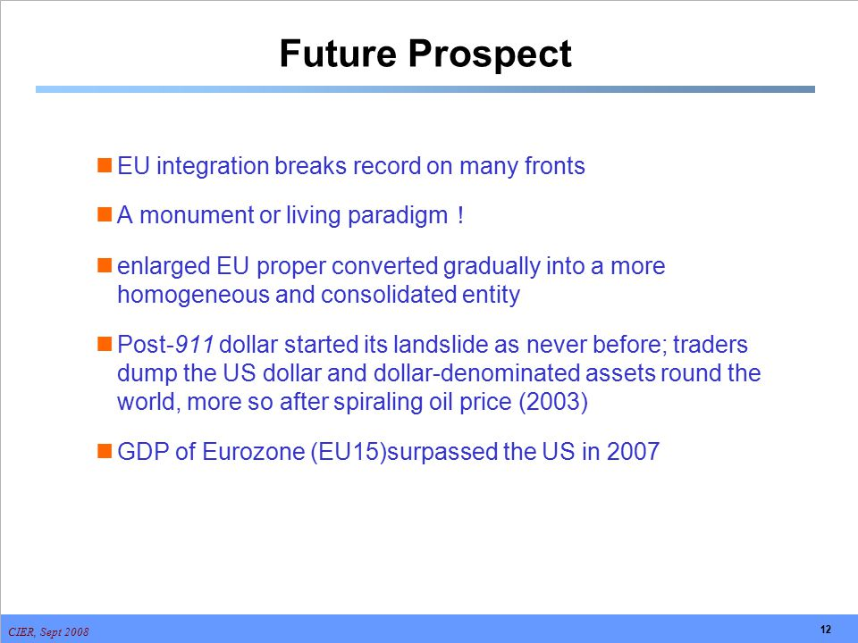 CIER, Sept 2008 12 Future Prospect EU integration breaks record on many fronts A monument or living paradigm ! enlarged EU proper converted gradually