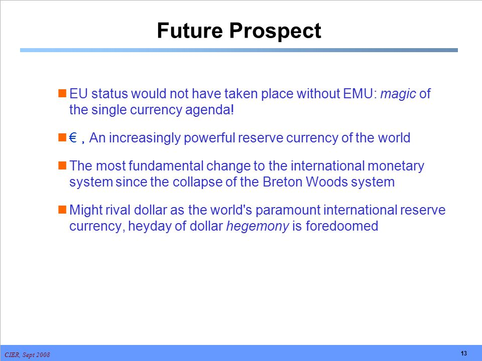 CIER, Sept 2008 13 Future Prospect EU status would not have taken place without EMU: magic of the single currency agenda! € , An increasingly powerful