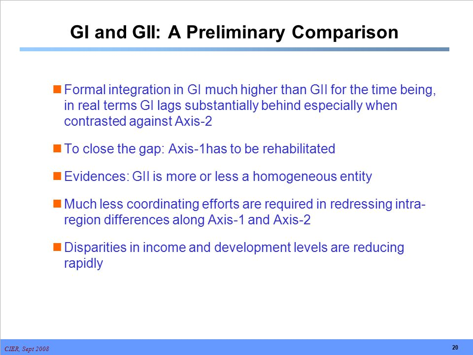CIER, Sept 2008 20 GI and GII: A Preliminary Comparison Formal integration in GI much higher than GII for the time being, in real terms GI lags substa