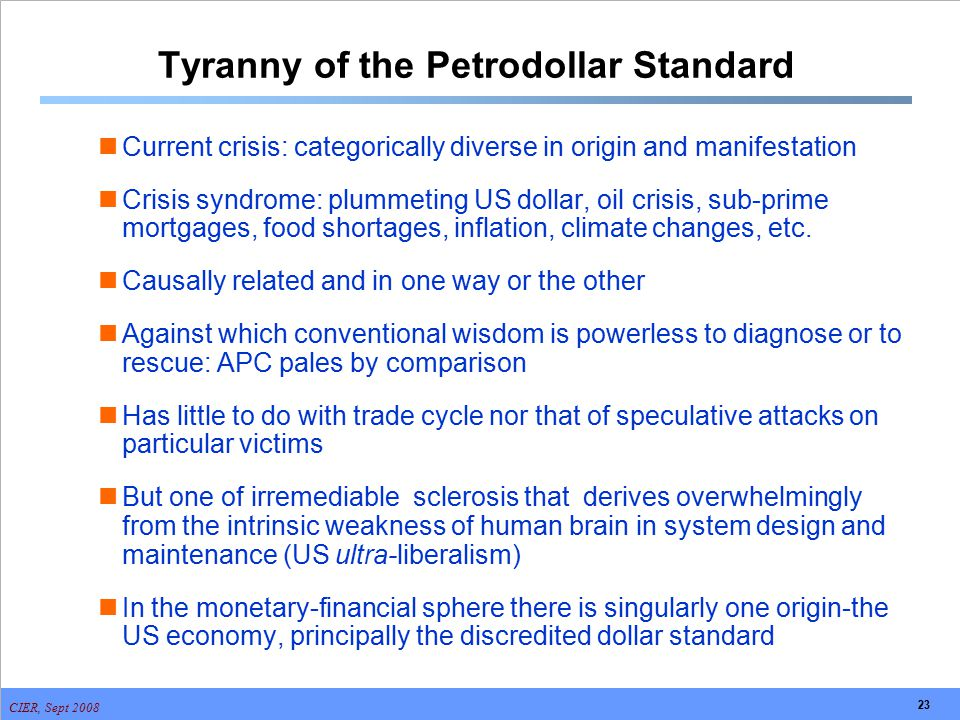 CIER, Sept 2008 23 Tyranny of the Petrodollar Standard Current crisis: categorically diverse in origin and manifestation Crisis syndrome: plummeting U