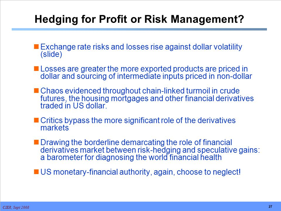 CIER, Sept 2008 27 Hedging for Profit or Risk Management? Exchange rate risks and losses rise against dollar volatility (slide) Losses are greater the