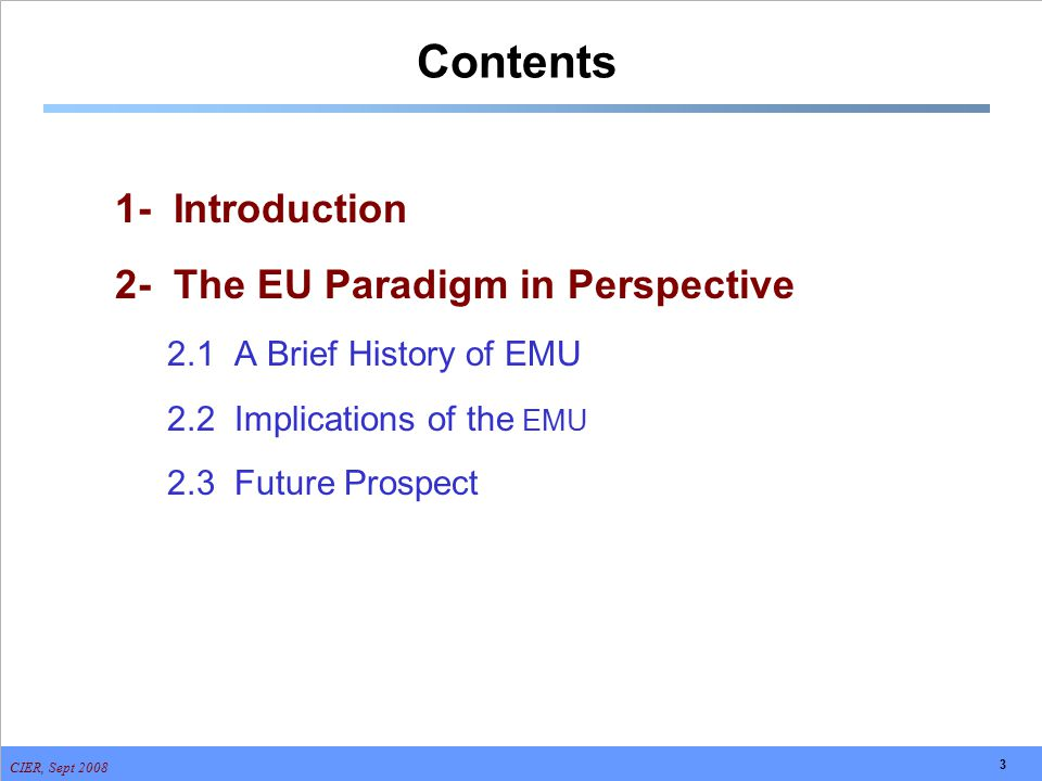CIER, Sept 2008 3 Contents 1- Introduction 2- The EU Paradigm in Perspective 2.1 A Brief History of EMU 2.2 Implications of the EMU 2.3 Future Prospec