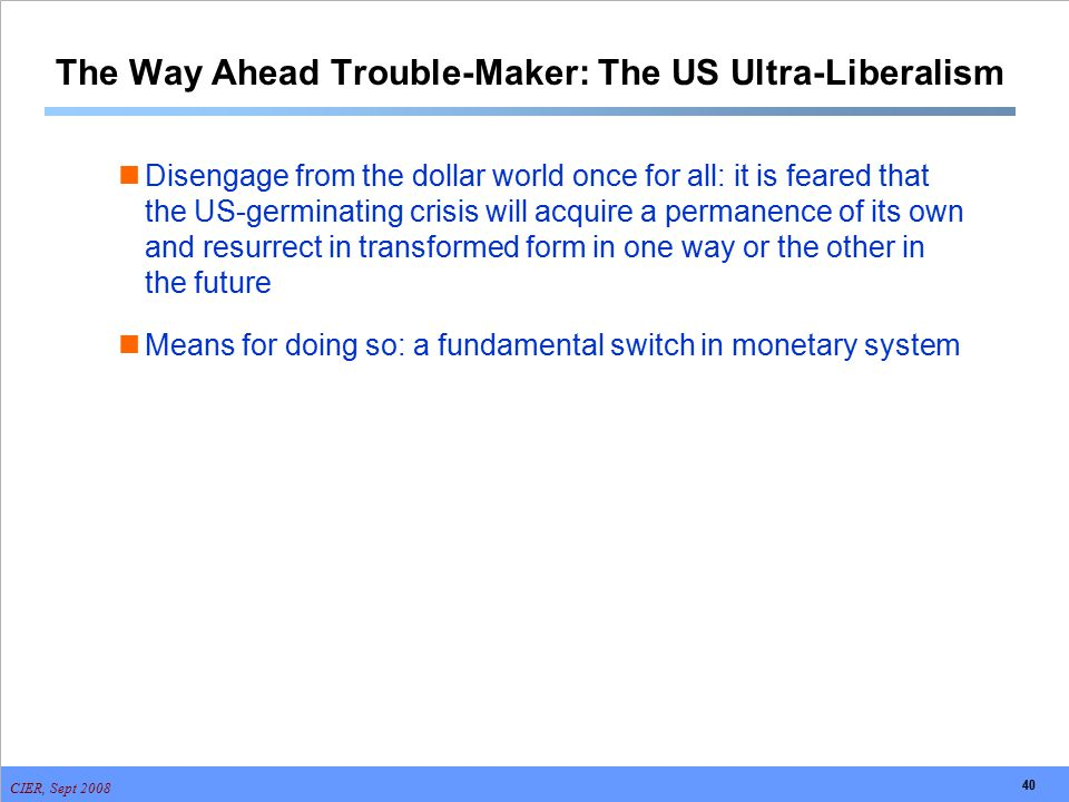 CIER, Sept 2008 40 The Way Ahead Trouble-Maker: The US Ultra-Liberalism Disengage from the dollar world once for all: it is feared that the US-germina
