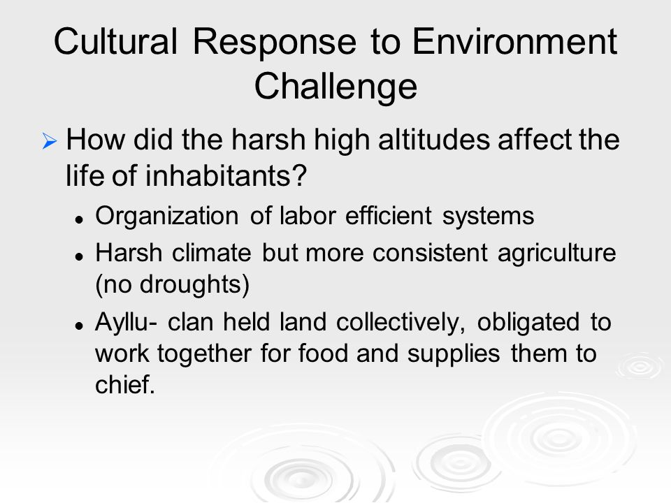 Cultural Response to Environment Challenge   How did the harsh high altitudes affect the life of inhabitants.
