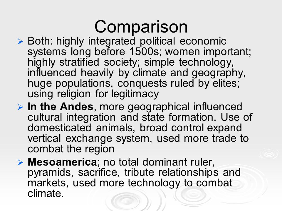 Comparison   Both: highly integrated political economic systems long before 1500s; women important; highly stratified society; simple technology, influenced heavily by climate and geography, huge populations, conquests ruled by elites; using religion for legitimacy   In the Andes, more geographical influenced cultural integration and state formation.
