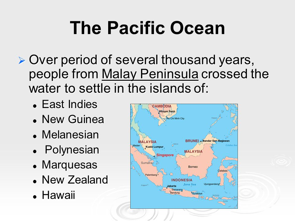 The Pacific Ocean  Over period of several thousand years, people from Malay Peninsula crossed the water to settle in the islands of: East Indies East Indies New Guinea New Guinea Melanesian Melanesian Polynesian Polynesian Marquesas Marquesas New Zealand New Zealand Hawaii Hawaii