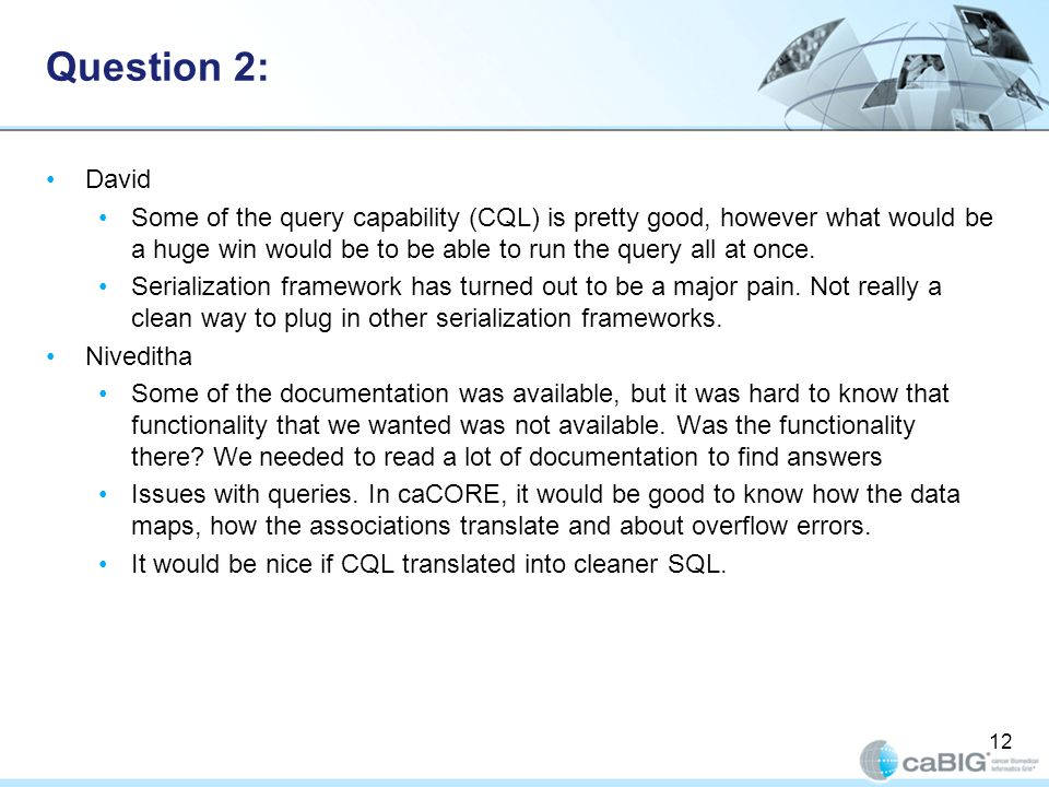 Question 2: David Some of the query capability (CQL) is pretty good, however what would be a huge win would be to be able to run the query all at once.