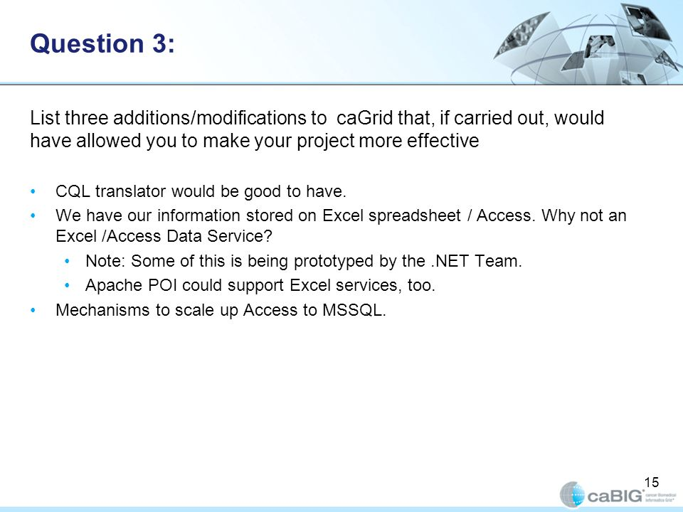 Question 3: List three additions/modifications to caGrid that, if carried out, would have allowed you to make your project more effective CQL translator would be good to have.