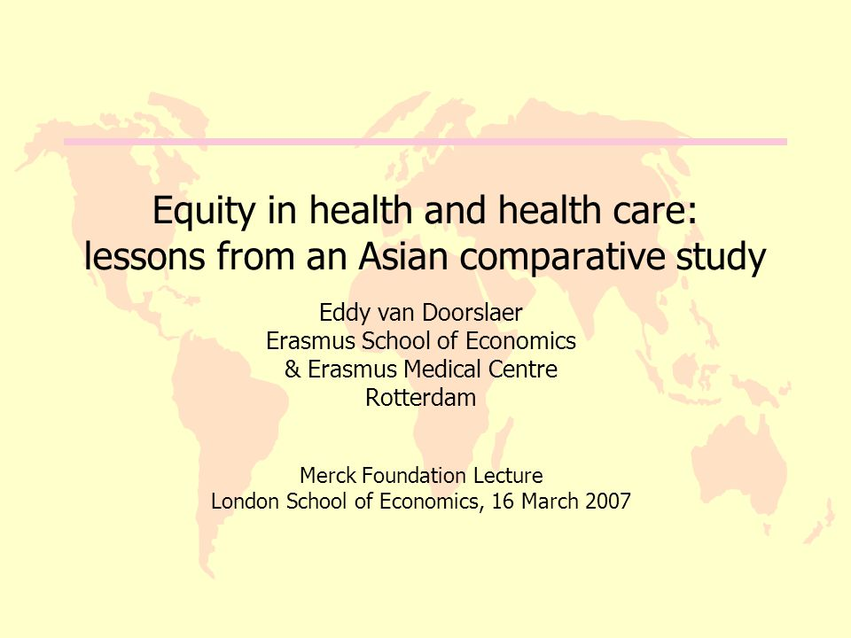 Equity in health and health care: lessons from an Asian comparative study Eddy van Doorslaer Erasmus School of Economics & Erasmus Medical Centre Rotterdam Merck Foundation Lecture London School of Economics, 16 March 2007