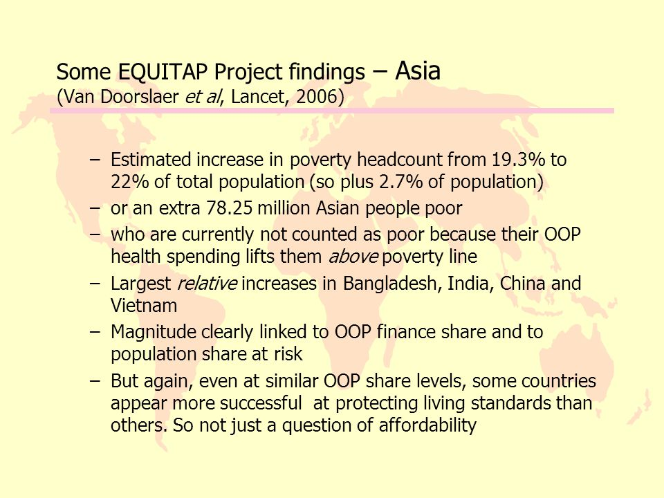 Some EQUITAP Project findings – Asia (Van Doorslaer et al, Lancet, 2006) –Estimated increase in poverty headcount from 19.3% to 22% of total population (so plus 2.7% of population) –or an extra 78.25 million Asian people poor –who are currently not counted as poor because their OOP health spending lifts them above poverty line –Largest relative increases in Bangladesh, India, China and Vietnam –Magnitude clearly linked to OOP finance share and to population share at risk –But again, even at similar OOP share levels, some countries appear more successful at protecting living standards than others.