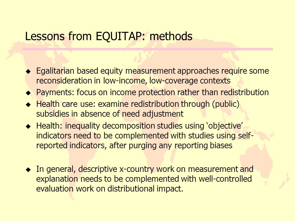 Lessons from EQUITAP: methods u Egalitarian based equity measurement approaches require some reconsideration in low-income, low-coverage contexts u Payments: focus on income protection rather than redistribution u Health care use: examine redistribution through (public) subsidies in absence of need adjustment u Health: inequality decomposition studies using 'objective' indicators need to be complemented with studies using self- reported indicators, after purging any reporting biases u In general, descriptive x-country work on measurement and explanation needs to be complemented with well-controlled evaluation work on distributional impact.