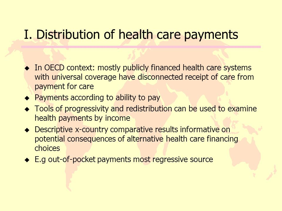 I. Distribution of health care payments u In OECD context: mostly publicly financed health care systems with universal coverage have disconnected rece