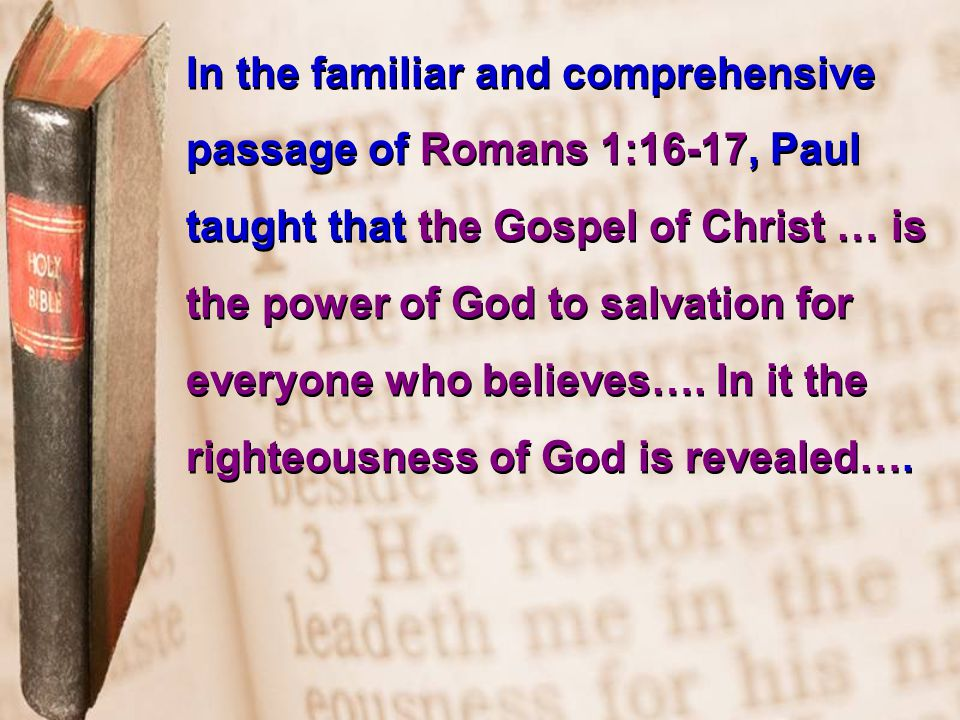 In the familiar and comprehensive passage of Romans 1:16-17, Paul taught that the Gospel of Christ … is the power of God to salvation for everyone who believes….