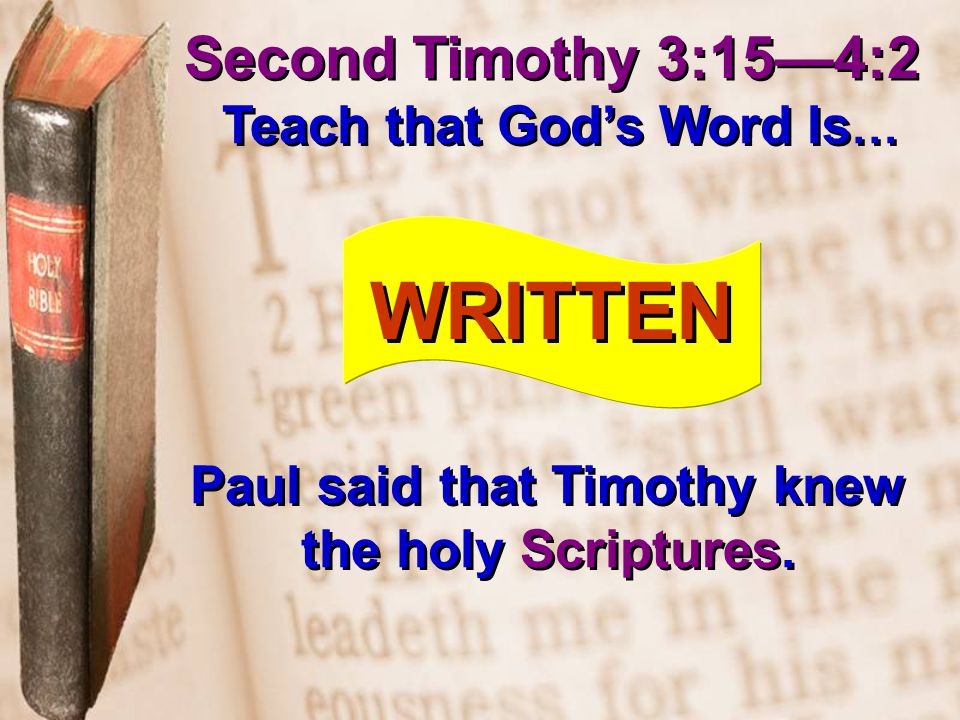 Second Timothy 3:15—4:2 Teach that God's Word Is … WRITTEN Paul said that Timothy knew the holy Scriptures.