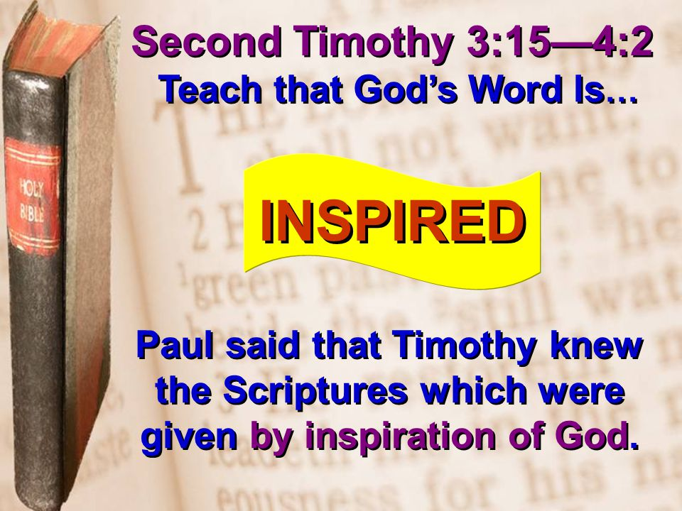 Second Timothy 3:15—4:2 Teach that God's Word Is … INSPIRED Paul said that Timothy knew the Scriptures which were given by inspiration of God.