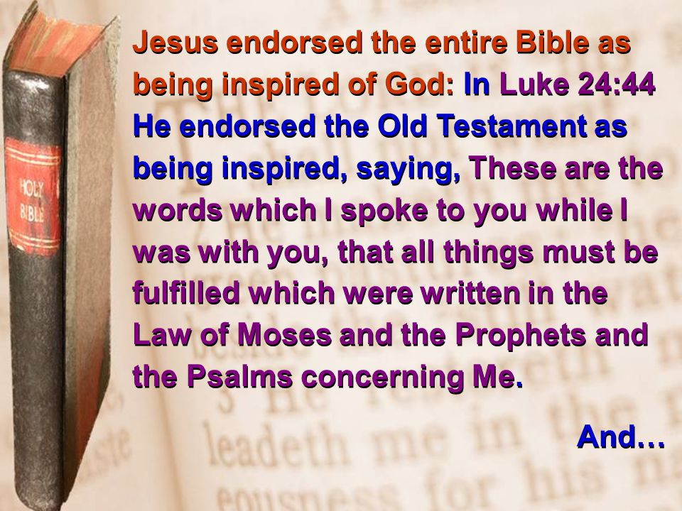 Jesus endorsed the entire Bible as being inspired of God: In Luke 24:44 He endorsed the Old Testament as being inspired, saying, These are the words which I spoke to you while I was with you, that all things must be fulfilled which were written in the Law of Moses and the Prophets and the Psalms concerning Me.