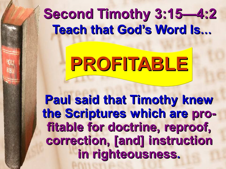 Second Timothy 3:15—4:2 Teach that God's Word Is … PROFITABLE Paul said that Timothy knew the Scriptures which are pro- fitable for doctrine, reproof, correction, [and] instruction in righteousness.