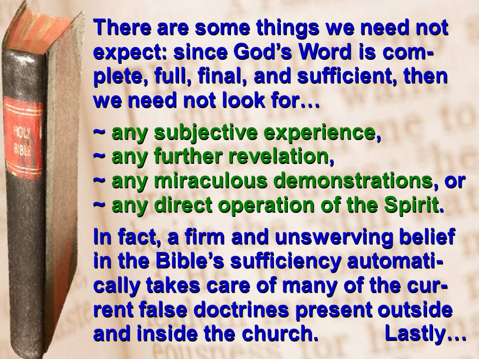 There are some things we need not expect: since God's Word is com- plete, full, final, and sufficient, then we need not look for… ~ any subjective experience, ~ any further revelation, ~ any miraculous demonstrations, or ~ any direct operation of the Spirit.