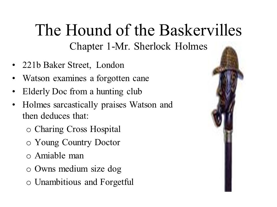 The Hound of the Baskervilles Chapter 1-Mr. Sherlock Holmes 221b Baker Street, London Watson examines a forgotten cane Elderly Doc from a hunting club