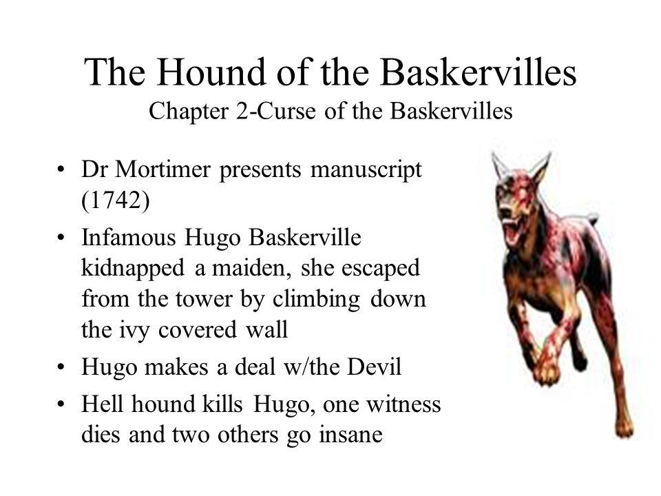 The Hound of the Baskervilles Chapter 2-Curse of the Baskervilles Dr Mortimer presents manuscript (1742) Infamous Hugo Baskerville kidnapped a maiden,