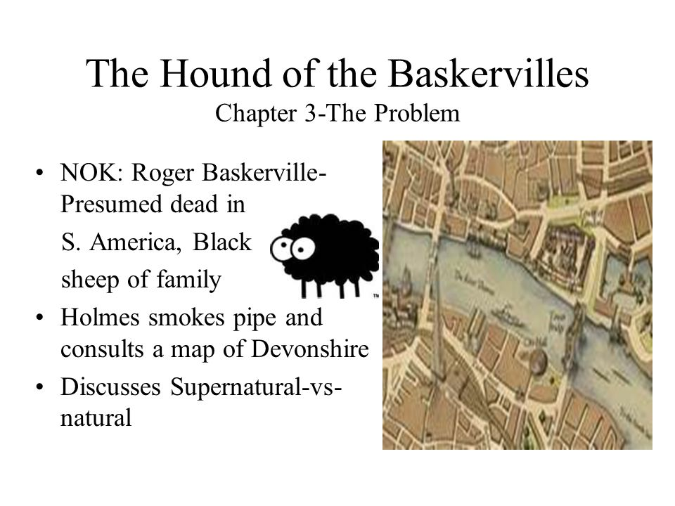 The Hound of the Baskervilles Chapter 3-The Problem NOK: Roger Baskerville- Presumed dead in S. America, Black sheep of family Holmes smokes pipe and